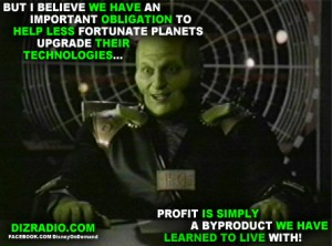 """""""But I Believe We Have An Important Obligation To Help Less Fortunate Planets Upgrade Their Technologies...Profit Is Simply A Byproduct We Have Learned To Live With"""""""