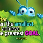 """Together, even the smallest can achieve the greatest goal."" - A Bug's Life"