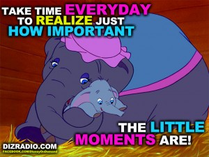 """Take Time Everyday To Realize Just How Important The Little Moments Are!"" DizRadio.com"