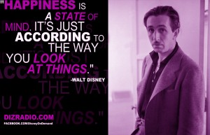 """Happiness is a state of mind. It's just according to the way you look at things."" - Walt Disney"