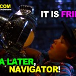 """It is Friday... See Ya Later, Navigator!"""
