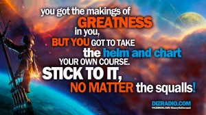 You got the makings of greatness in you, but you got to take the helm and chart your own course. Stick to it, no matter the squalls!