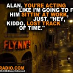 "Alan, you're acting like I'm going to find him sittin' at work, just, ""Hey, kiddo, lost track of time."""