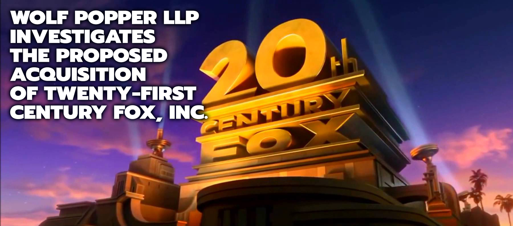 Wolf Popper LLP Investigates the Proposed Acquisition of Twenty-First Century Fox, Inc. by Walt Disney Company