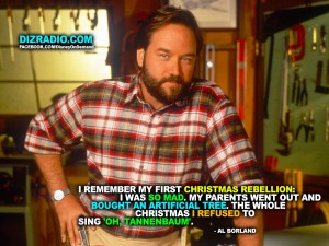 """""""I remember my first Christmas rebellion: I was so mad. My parents went out and bought an artificial tree. The whole Christmas I refused to sing 'Oh, Tannenbaum'. - Al Borland"""""""