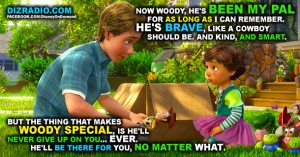 """""""Now Woody, he's been my pal for as long as I can remember. He's brave, like a cowboy should be. And kind, and smart. But the thing that makes Woody special, is he'll never give up on you... ever. He'll be there for you, no matter what."""""""