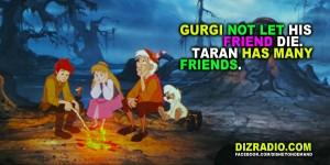 Gurgi not let his friend die. Taran has many friends.