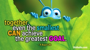 """""""Together, even the smallest can achieve the greatest goal."""" - A Bug's Life"""