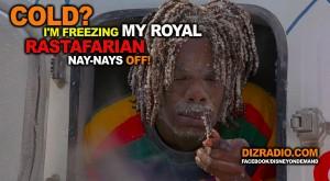 """""""Cold? I'm freezing my royal Rastafarian nay-nays off!"""""""