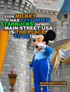 """""""Even Mickey Has Days When Starbucks On Main Street USA Is The Place To Be!"""" - DizRadio.com"""