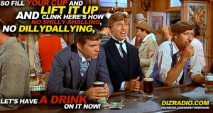 """""""So fill your cup and lift it up And clink here's how No Shilly-Shalling, No Dillydallying, Let's have a drink on it now!"""""""