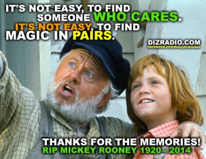 """""""It's Not Easy to find Someone Who Cares. It's Not Easy to find Magic in Pairs."""" RIP Mickey Rooney 1920-2014 Thanks for the Memories."""
