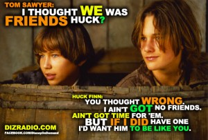 """"""" Tom Sawyer: I thought we was friends Huck. Huck Finn: You thought wrong. I ain't got no friends. Ain't got time for 'em. But if I did have one I'd want him to be like you. """""""