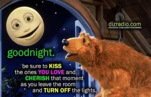 """""""goodnight. Be sure to kiss the ones you love and cherish that moment as you leave the room and turn off the lights."""""""